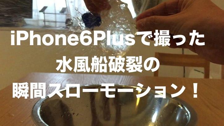 水風船の破裂の瞬間がスゴいiPhone6スローモーションで激写
