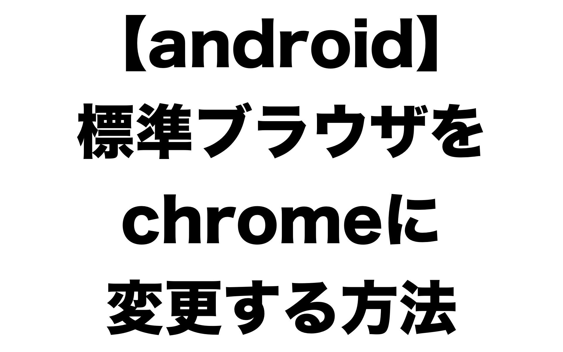 android端末の標準で起動するブラウザをchromeに変更する方法